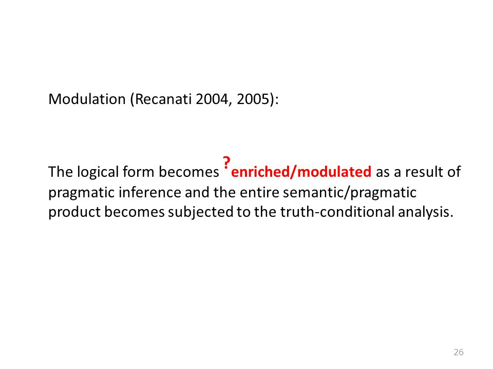 Modulation (Recanati 2004, 2005): The logical form becomes ? enriched/modulated as a result of pragmatic inference and the entire semantic/pragmatic p