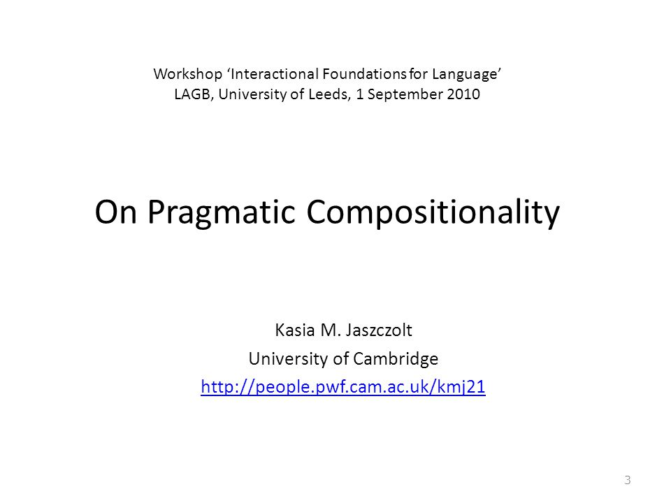 Workshop 'Interactional Foundations for Language' LAGB, University of Leeds, 1 September 2010 On Pragmatic Compositionality Kasia M.