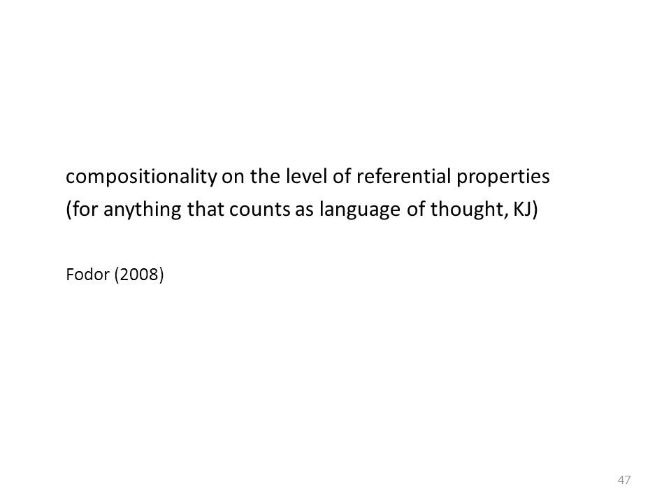compositionality on the level of referential properties (for anything that counts as language of thought, KJ) Fodor (2008) 47