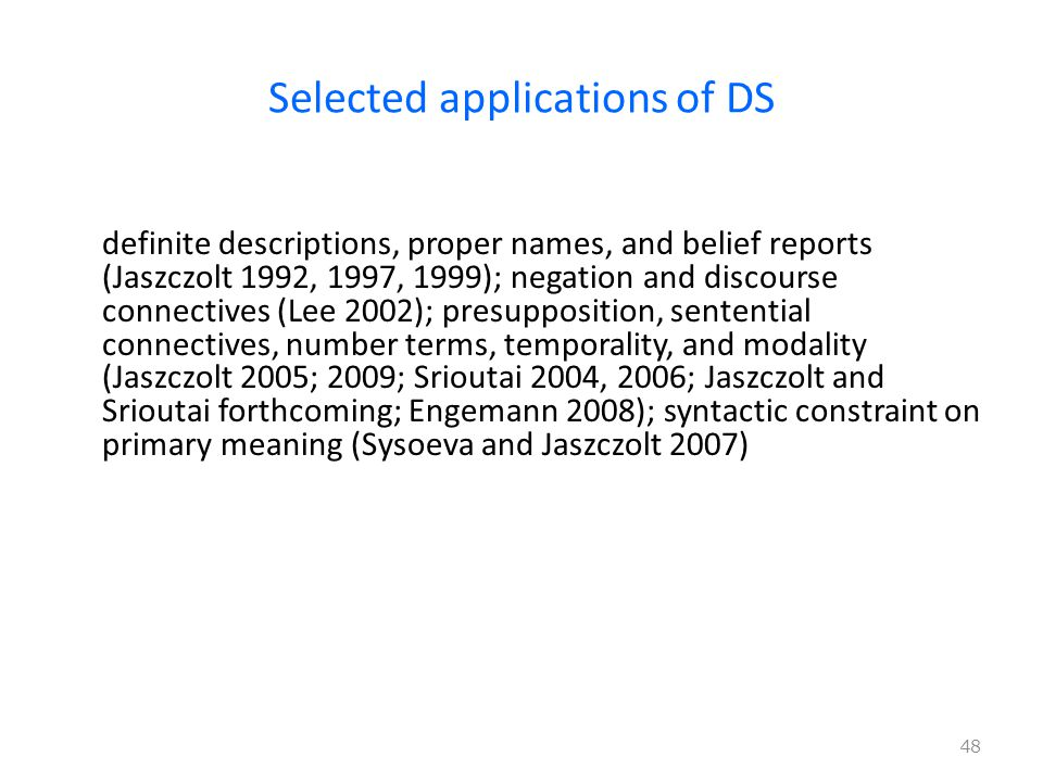Selected applications of DS definite descriptions, proper names, and belief reports (Jaszczolt 1992, 1997, 1999); negation and discourse connectives (Lee 2002); presupposition, sentential connectives, number terms, temporality, and modality (Jaszczolt 2005; 2009; Srioutai 2004, 2006; Jaszczolt and Srioutai forthcoming; Engemann 2008); syntactic constraint on primary meaning (Sysoeva and Jaszczolt 2007) 48