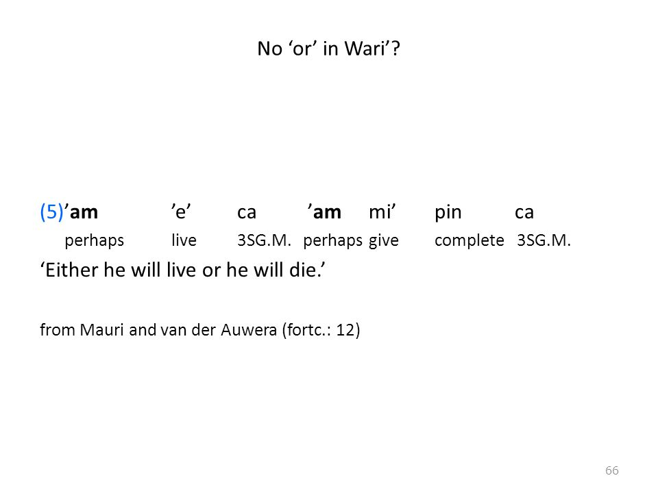 No 'or' in Wari'? (5)'am 'e' ca 'am mi' pin ca perhapslive3SG.M.perhapsgivecomplete 3SG.M. 'Either he will live or he will die.' from Mauri and van de