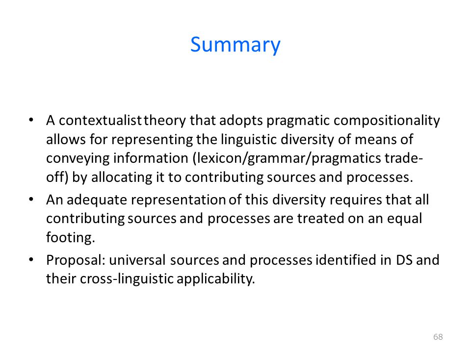 Summary A contextualist theory that adopts pragmatic compositionality allows for representing the linguistic diversity of means of conveying information (lexicon/grammar/pragmatics trade- off) by allocating it to contributing sources and processes.