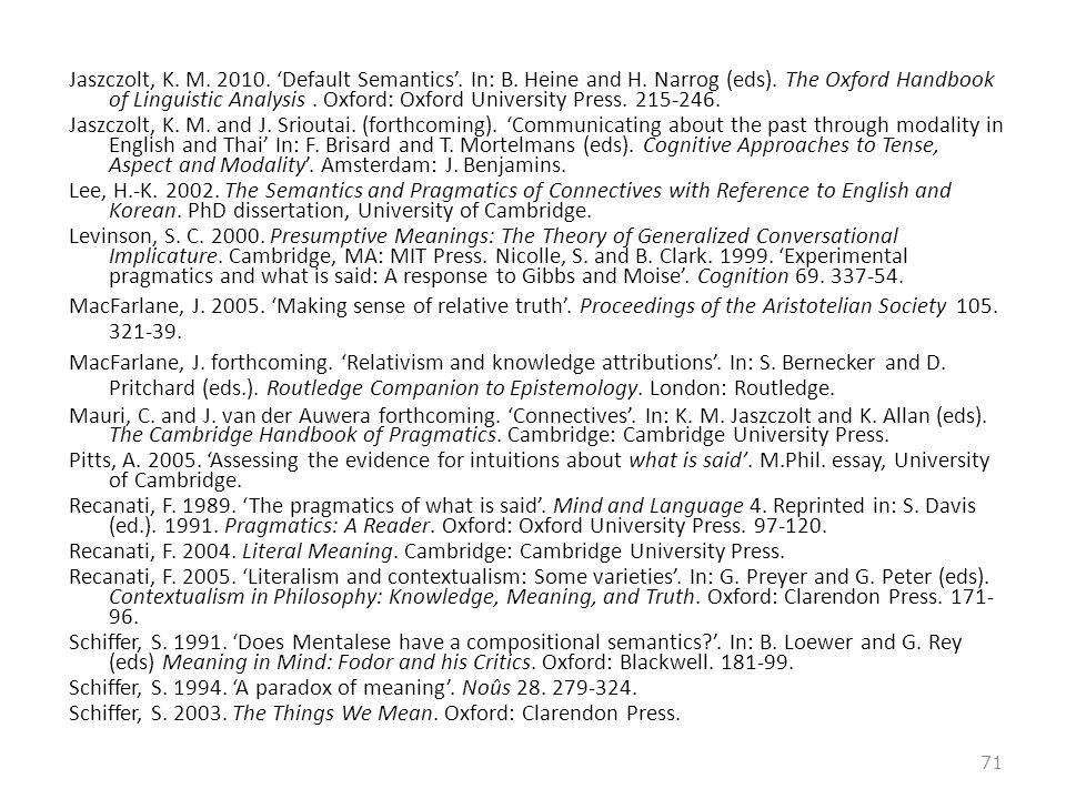Jaszczolt, K. M. 2010. 'Default Semantics'. In: B. Heine and H. Narrog (eds). The Oxford Handbook of Linguistic Analysis. Oxford: Oxford University Pr