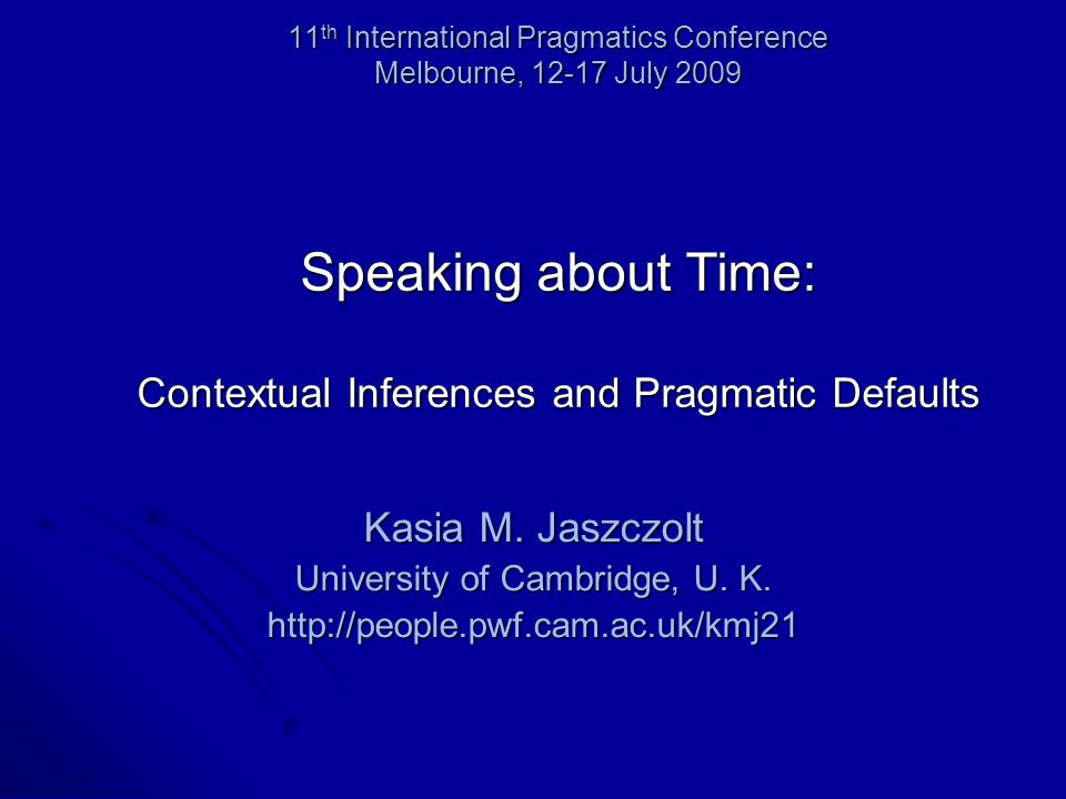 11 th International Pragmatics Conference Melbourne, 12-17 July 2009 Speaking about Time: Contextual Inferences and Pragmatic Defaults Kasia M.