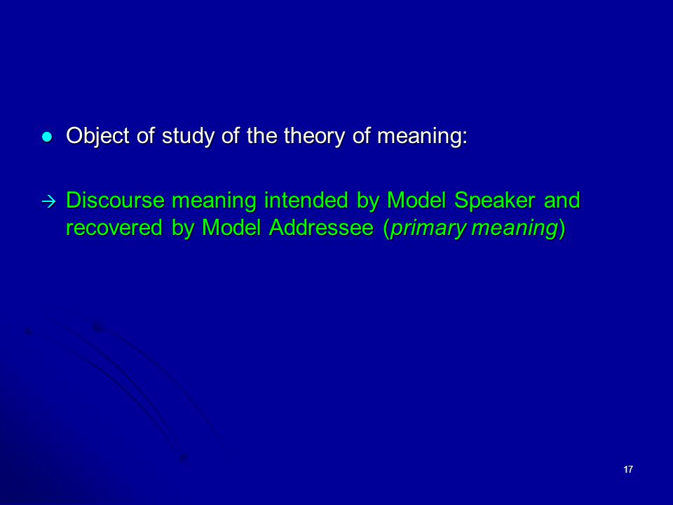 17 Object of study of the theory of meaning: Object of study of the theory of meaning:  Discourse meaning intended by Model Speaker and recovered by Model Addressee (primary meaning)