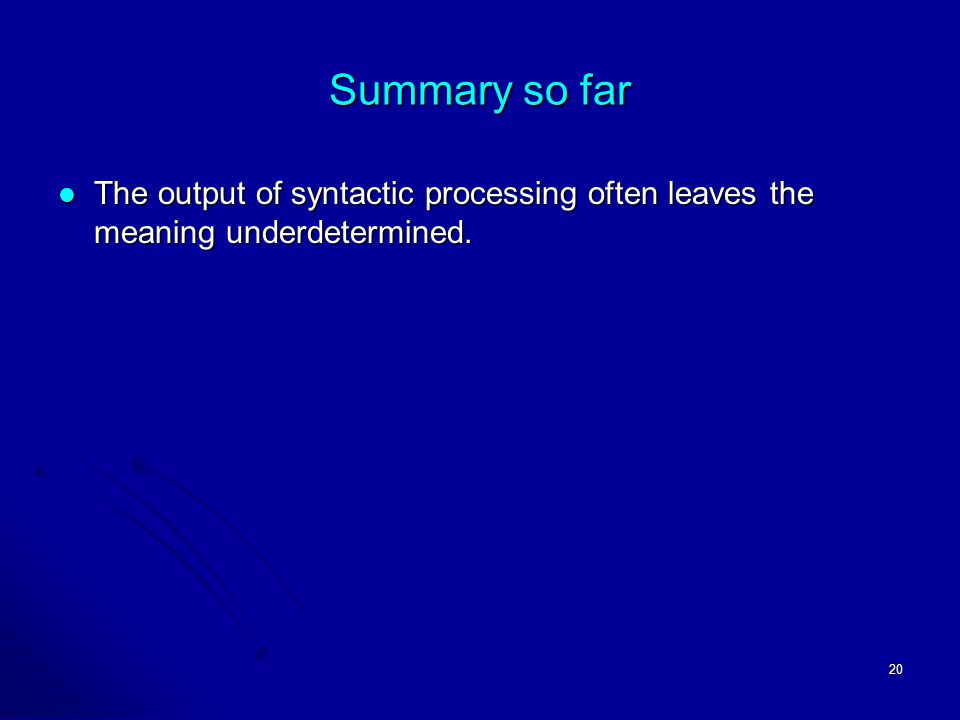 20 Summary so far The output of syntactic processing often leaves the meaning underdetermined.