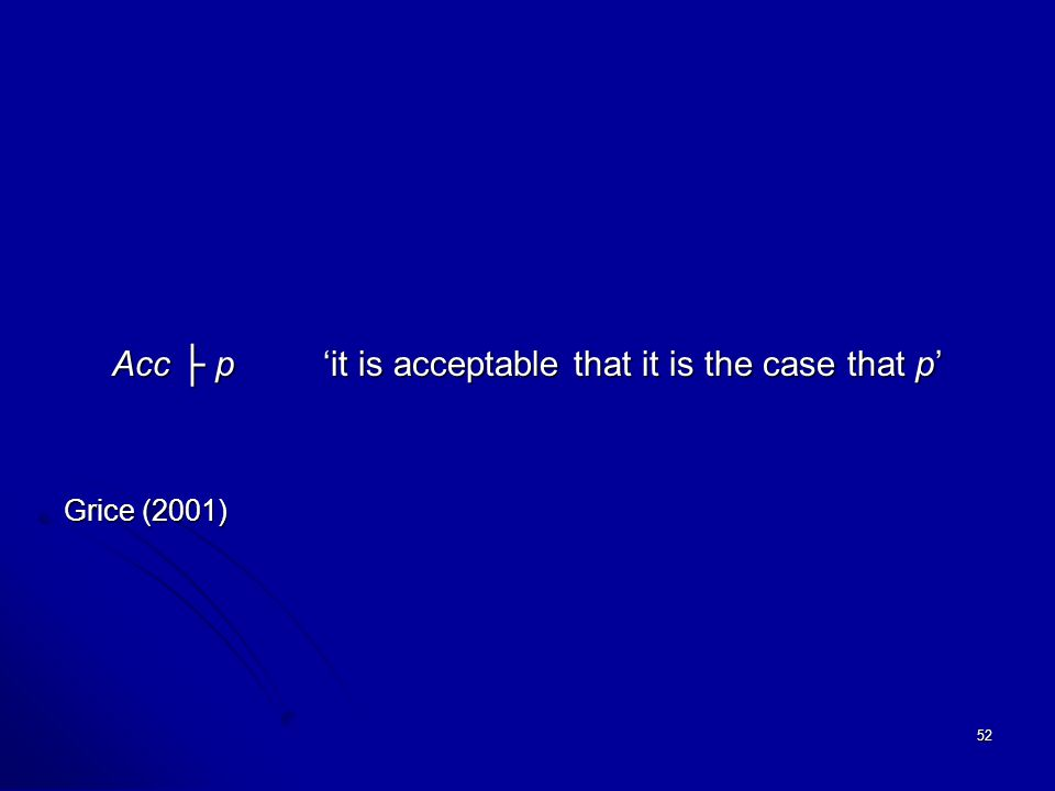 52 Acc ├ p'it is acceptable that it is the case that p' Grice (2001)