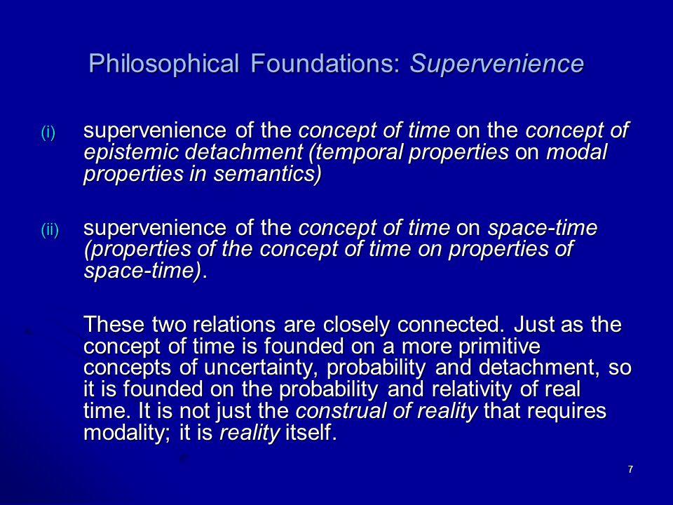 7 Philosophical Foundations: Supervenience (i) supervenience of the concept of time on the concept of epistemic detachment (temporal properties on modal properties in semantics) (ii) supervenience of the concept of time on space-time (properties of the concept of time on properties of space-time).