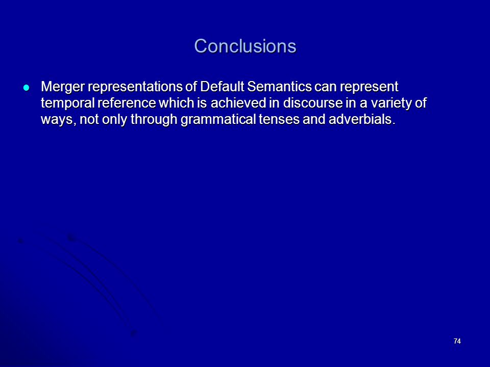 74 Conclusions Merger representations of Default Semantics can represent temporal reference which is achieved in discourse in a variety of ways, not only through grammatical tenses and adverbials.