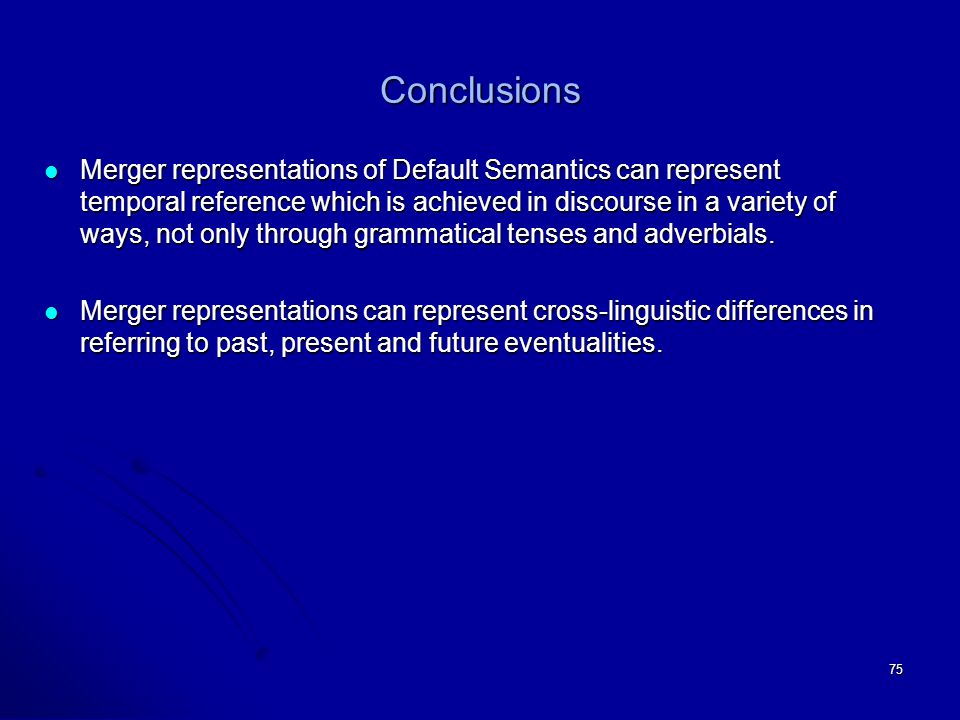 75 Conclusions Merger representations of Default Semantics can represent temporal reference which is achieved in discourse in a variety of ways, not only through grammatical tenses and adverbials.