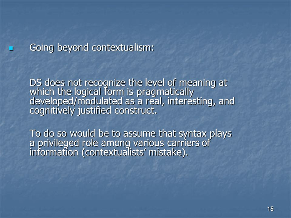 15 Going beyond contextualism: Going beyond contextualism: DS does not recognize the level of meaning at which the logical form is pragmatically developed/modulated as a real, interesting, and cognitively justified construct.