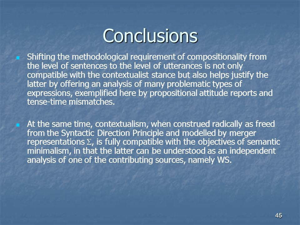 45 Conclusions Shifting the methodological requirement of compositionality from the level of sentences to the level of utterances is not only compatible with the contextualist stance but also helps justify the latter by offering an analysis of many problematic types of expressions, exemplified here by propositional attitude reports and tense-time mismatches.