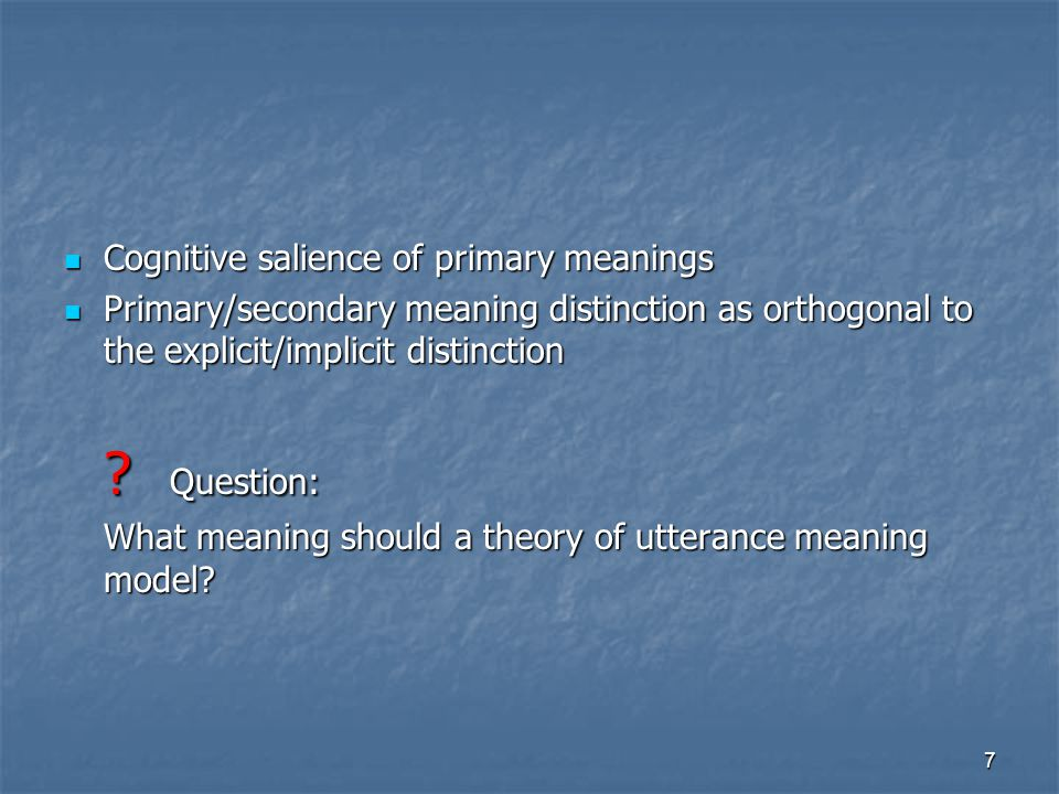 7 Cognitive salience of primary meanings Cognitive salience of primary meanings Primary/secondary meaning distinction as orthogonal to the explicit/implicit distinction Primary/secondary meaning distinction as orthogonal to the explicit/implicit distinction .