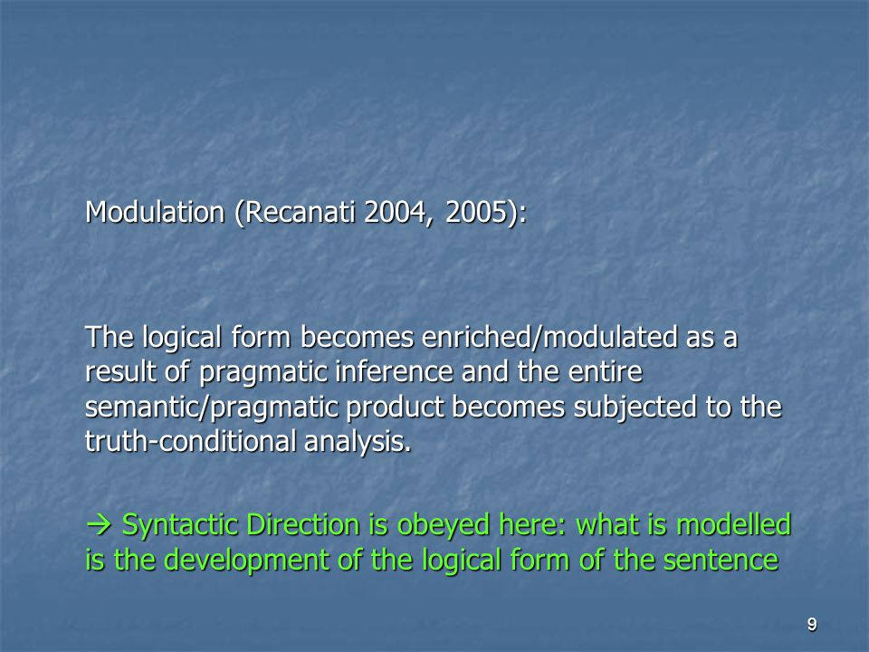 9 Modulation (Recanati 2004, 2005): The logical form becomes enriched/modulated as a result of pragmatic inference and the entire semantic/pragmatic product becomes subjected to the truth-conditional analysis.