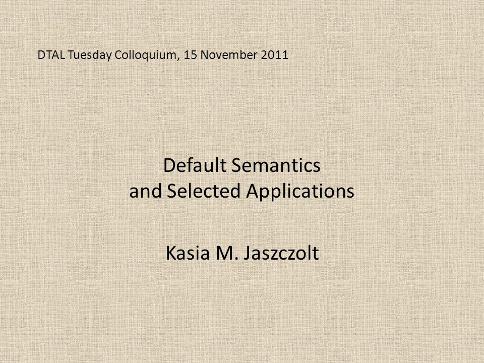 DTAL Tuesday Colloquium, 15 November 2011 Default Semantics and Selected Applications Kasia M.
