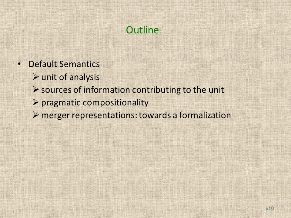 Outline Default Semantics  unit of analysis  sources of information contributing to the unit  pragmatic compositionality  merger representations: towards a formalization 10