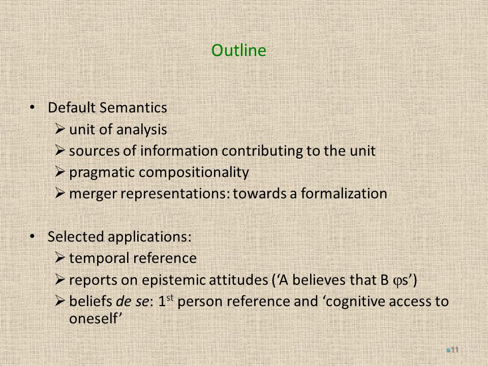 Outline Default Semantics  unit of analysis  sources of information contributing to the unit  pragmatic compositionality  merger representations: towards a formalization Selected applications:  temporal reference  reports on epistemic attitudes ('A believes that B  s')  beliefs de se: 1 st person reference and 'cognitive access to oneself' 11