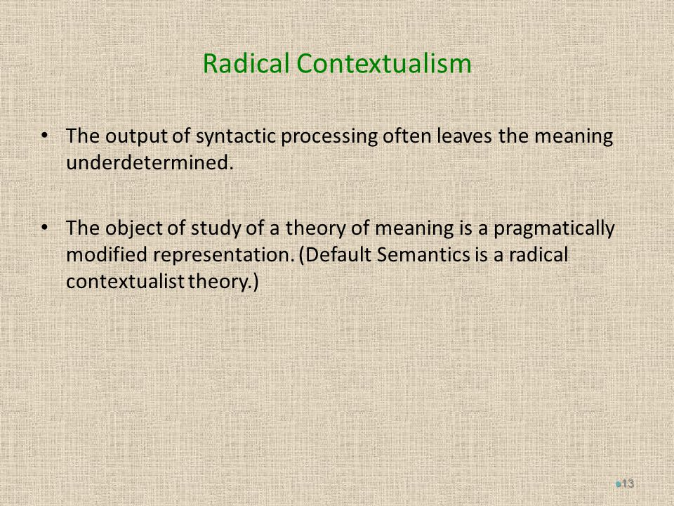 Radical Contextualism The output of syntactic processing often leaves the meaning underdetermined.