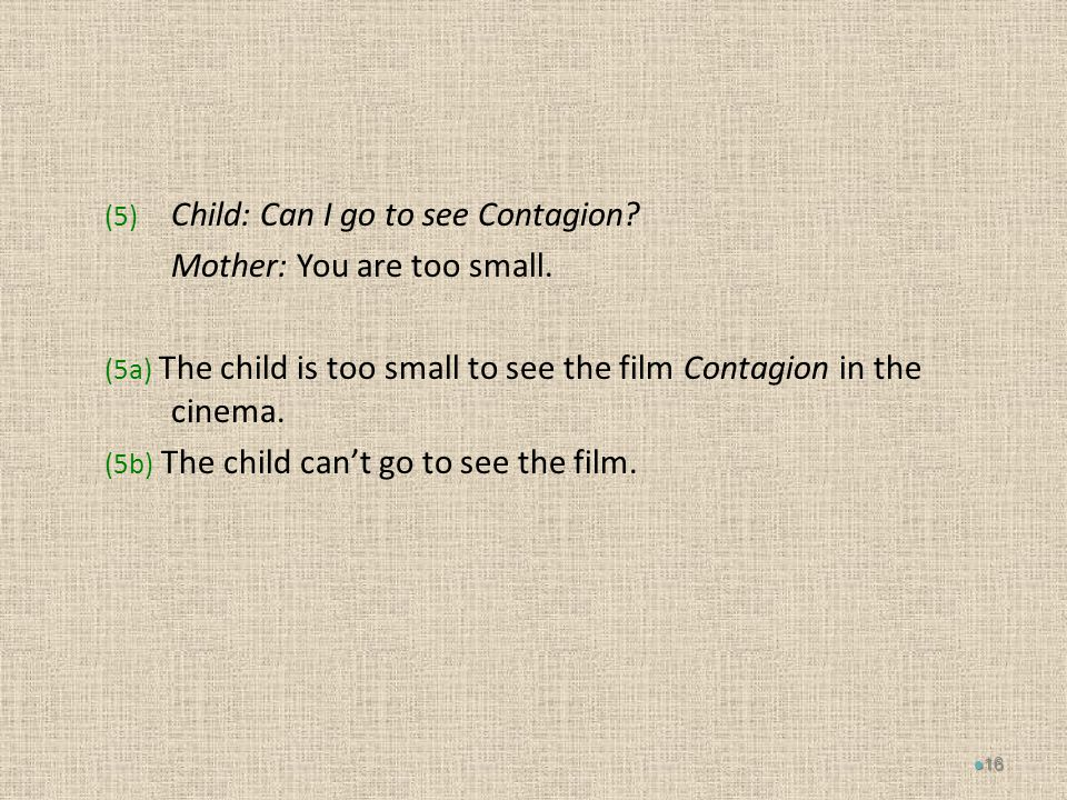 (5) Child: Can I go to see Contagion. Mother: You are too small.