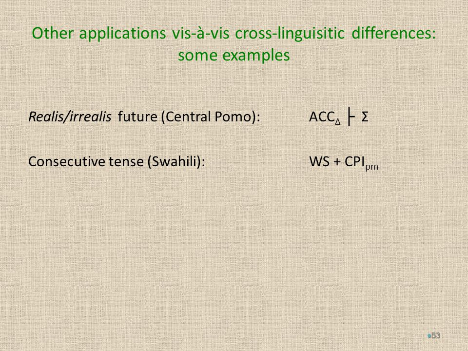 Other applications vis-à-vis cross-linguisitic differences: some examples Realis/irrealis future (Central Pomo): ACC Δ ├ Σ Consecutive tense (Swahili): WS + CPI pm 53