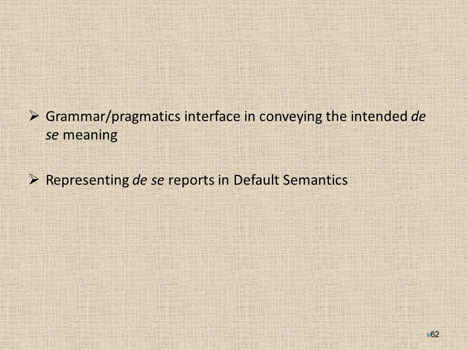  Grammar/pragmatics interface in conveying the intended de se meaning  Representing de se reports in Default Semantics 62