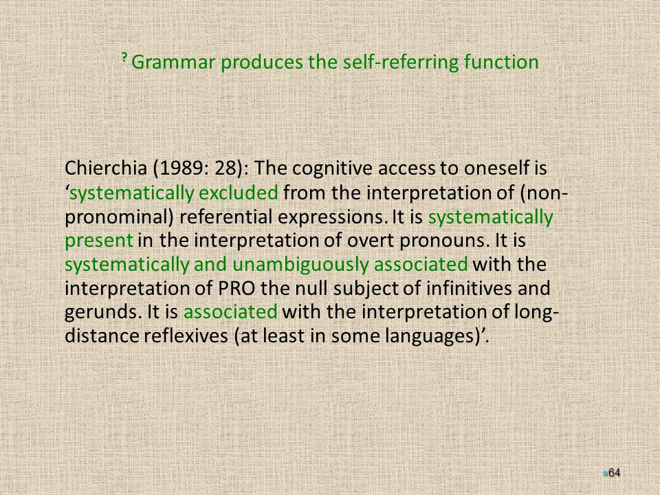 Grammar produces the self-referring function Chierchia (1989: 28): The cognitive access to oneself is 'systematically excluded from the interpretation of (non- pronominal) referential expressions.