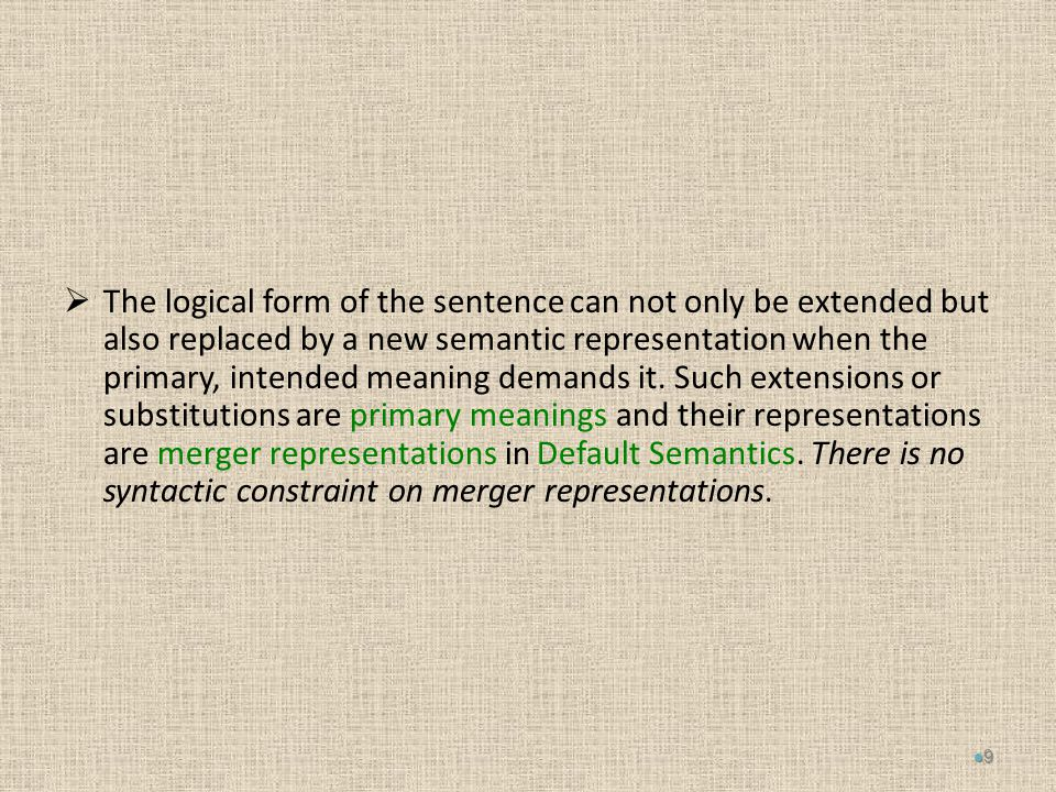  The logical form of the sentence can not only be extended but also replaced by a new semantic representation when the primary, intended meaning demands it.