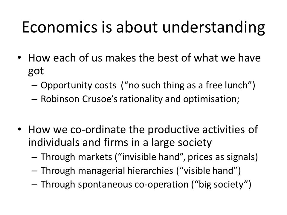 Economics is about understanding How each of us makes the best of what we have got – Opportunity costs ( no such thing as a free lunch ) – Robinson Crusoe's rationality and optimisation; How we co-ordinate the productive activities of individuals and firms in a large society – Through markets ( invisible hand , prices as signals) – Through managerial hierarchies ( visible hand ) – Through spontaneous co-operation ( big society )