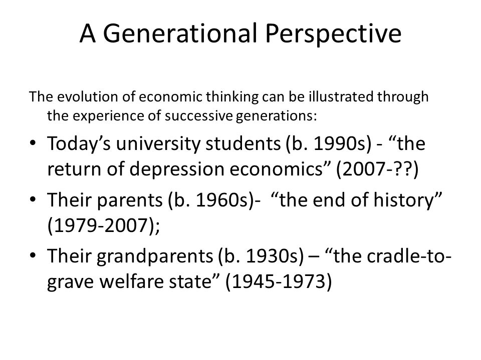 A Generational Perspective The evolution of economic thinking can be illustrated through the experience of successive generations: Today's university students (b.