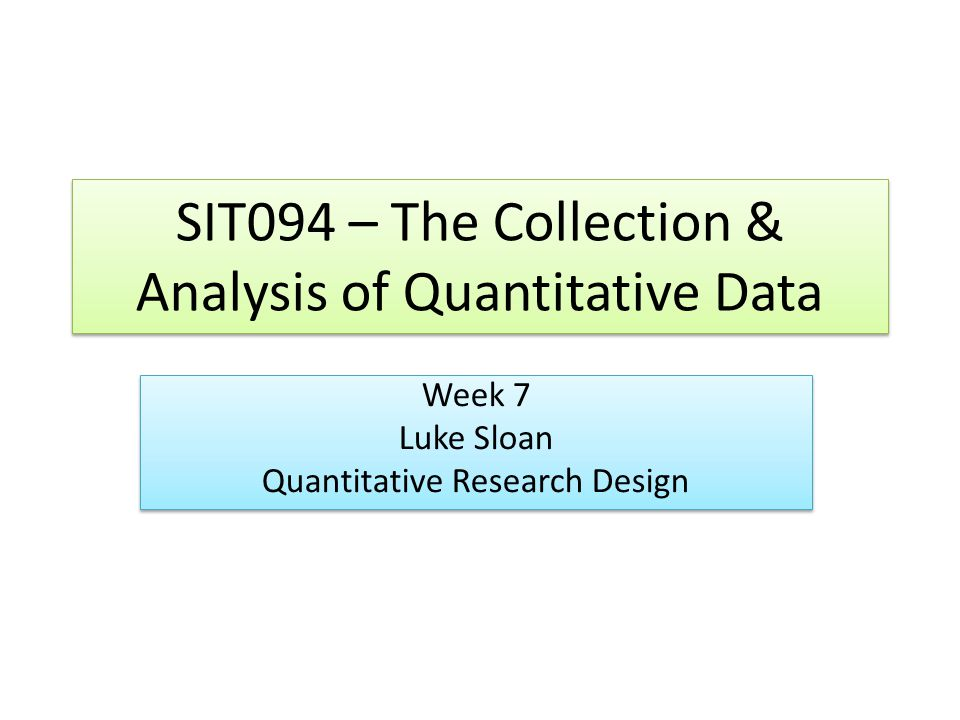 SIT094 – The Collection & Analysis of Quantitative Data Week 7 Luke Sloan Quantitative Research Design Week 7 Luke Sloan Quantitative Research Design