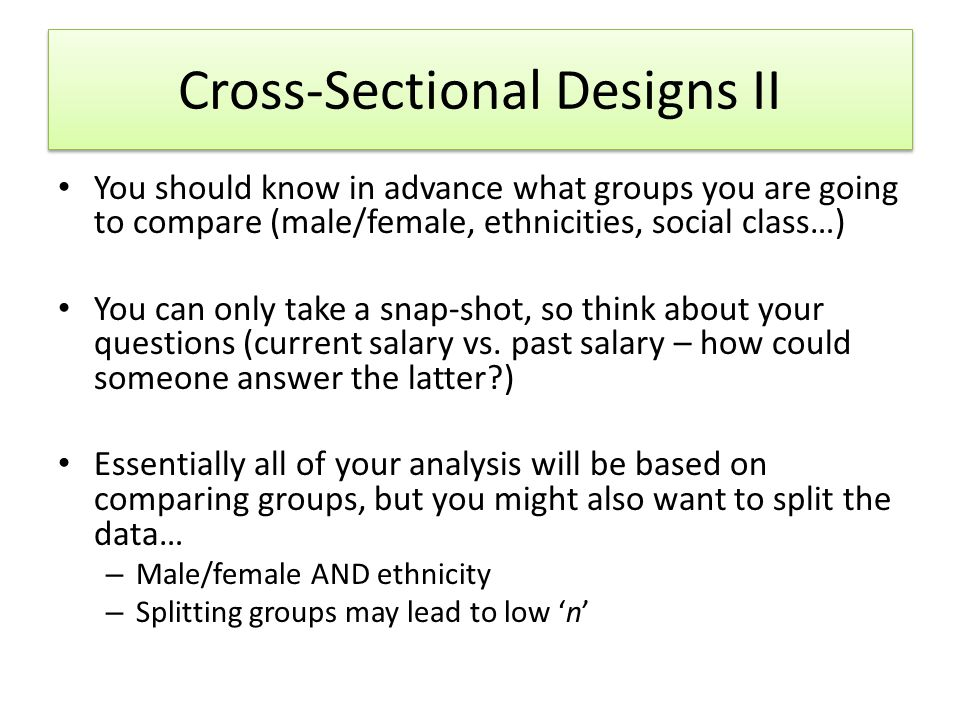Cross-Sectional Designs II You should know in advance what groups you are going to compare (male/female, ethnicities, social class…) You can only take a snap-shot, so think about your questions (current salary vs.