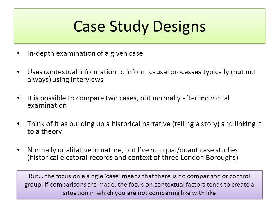 Case Study Designs In-depth examination of a given case Uses contextual information to inform causal processes typically (nut not always) using interviews It is possible to compare two cases, but normally after individual examination Think of it as building up a historical narrative (telling a story) and linking it to a theory Normally qualitative in nature, but I've run qual/quant case studies (historical electoral records and context of three London Boroughs) But… the focus on a single 'case' means that there is no comparison or control group.