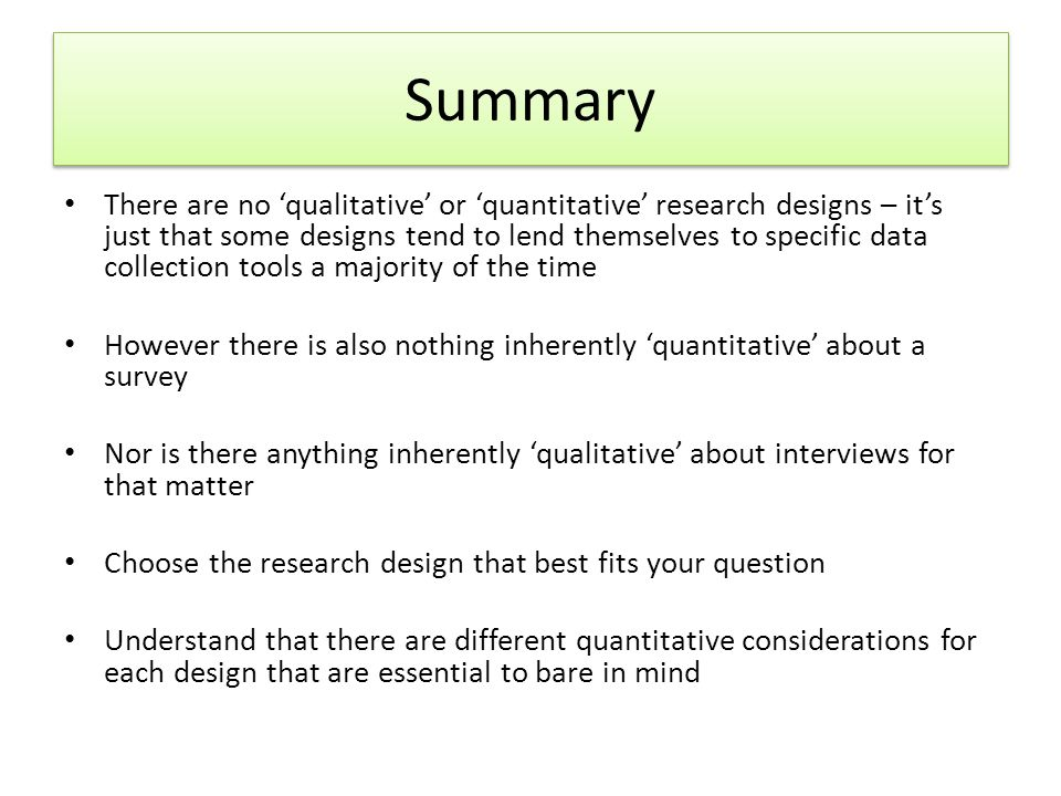 Summary There are no 'qualitative' or 'quantitative' research designs – it's just that some designs tend to lend themselves to specific data collection tools a majority of the time However there is also nothing inherently 'quantitative' about a survey Nor is there anything inherently 'qualitative' about interviews for that matter Choose the research design that best fits your question Understand that there are different quantitative considerations for each design that are essential to bare in mind