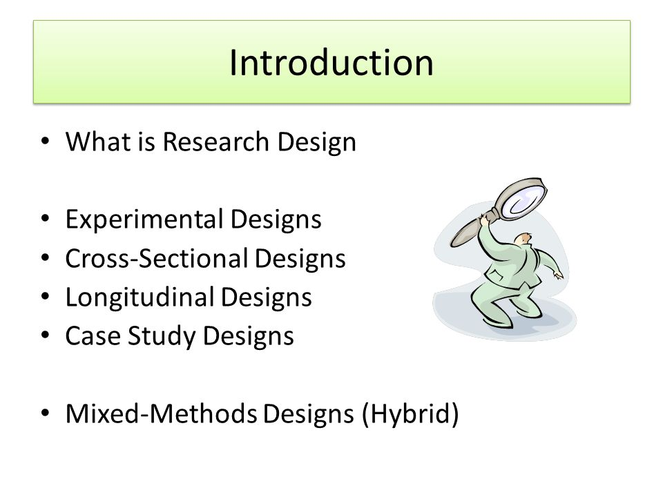 Introduction What is Research Design Experimental Designs Cross-Sectional Designs Longitudinal Designs Case Study Designs Mixed-Methods Designs (Hybrid)