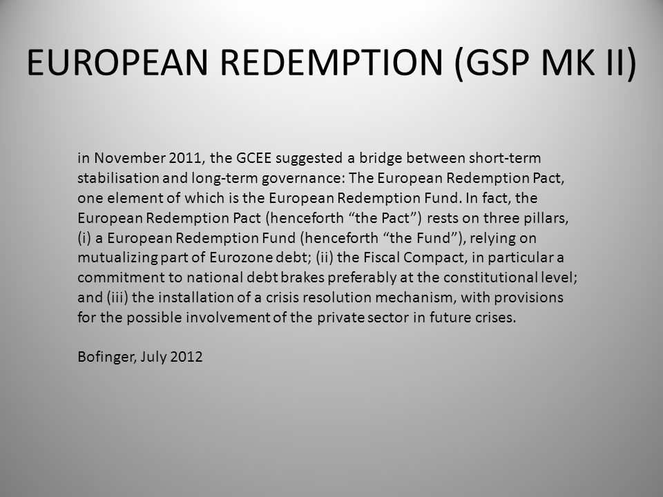 EUROPEAN REDEMPTION (GSP MK II) in November 2011, the GCEE suggested a bridge between short-term stabilisation and long-term governance: The European Redemption Pact, one element of which is the European Redemption Fund.