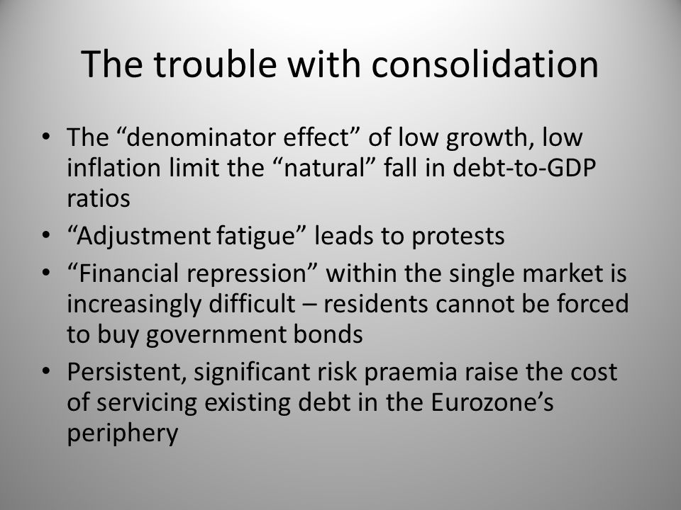 "The trouble with consolidation The ""denominator effect"" of low growth, low inflation limit the ""natural"" fall in debt-to-GDP ratios ""Adjustment fatigu"
