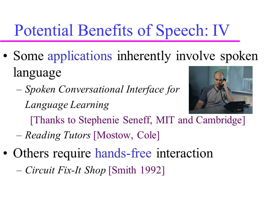 Potential Benefits of Speech: IV Some applications inherently involve spoken language –Spoken Conversational Interface for Language Learning [Thanks to Stephenie Seneff, MIT and Cambridge] –Reading Tutors [Mostow, Cole] Others require hands-free interaction –Circuit Fix-It Shop [Smith 1992]