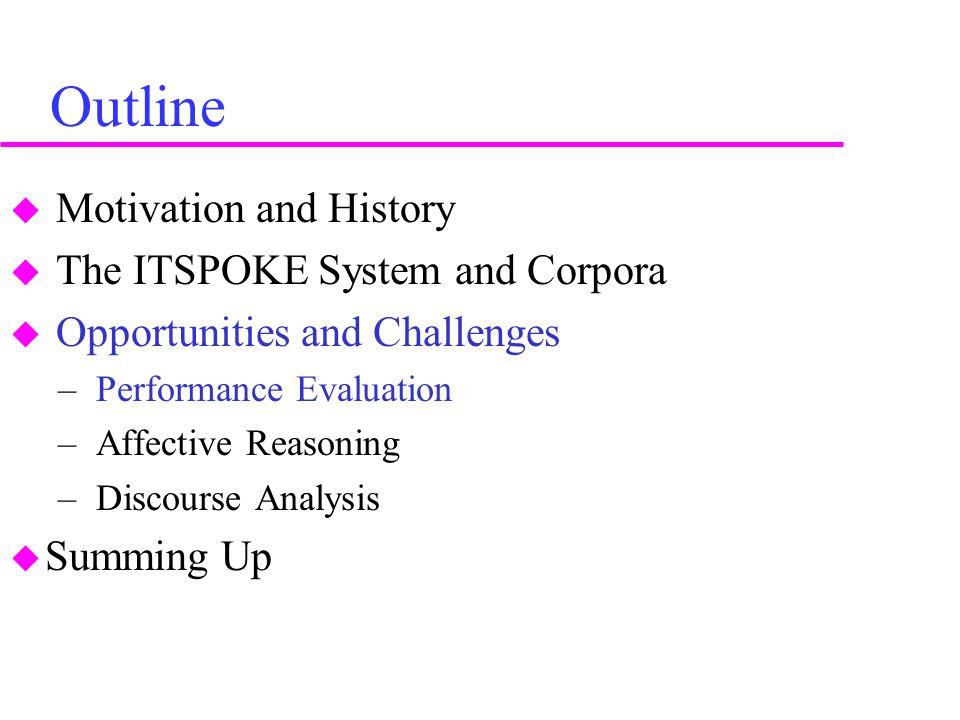 Outline  Motivation and History  The ITSPOKE System and Corpora  Opportunities and Challenges – Performance Evaluation – Affective Reasoning – Discourse Analysis  Summing Up