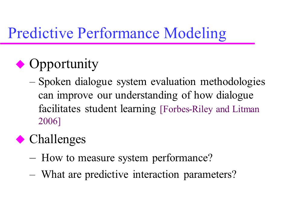 Predictive Performance Modeling  Opportunity –Spoken dialogue system evaluation methodologies can improve our understanding of how dialogue facilitates student learning [Forbes-Riley and Litman 2006]  Challenges – How to measure system performance.