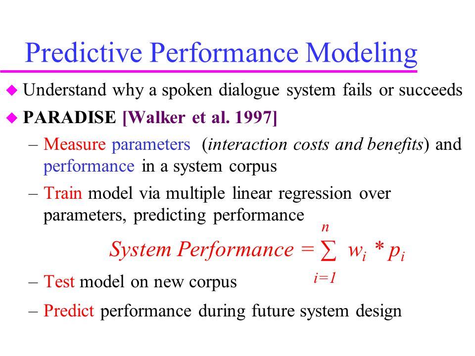 Predictive Performance Modeling  Understand why a spoken dialogue system fails or succeeds  PARADISE [Walker et al.