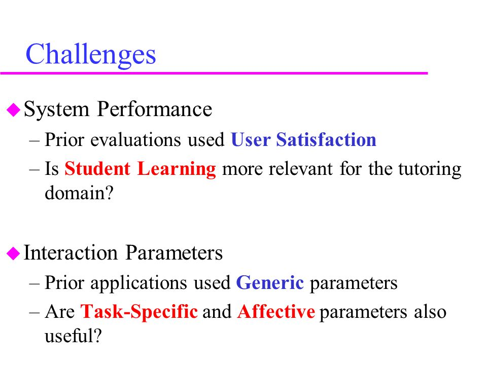 Challenges  System Performance –Prior evaluations used User Satisfaction –Is Student Learning more relevant for the tutoring domain.