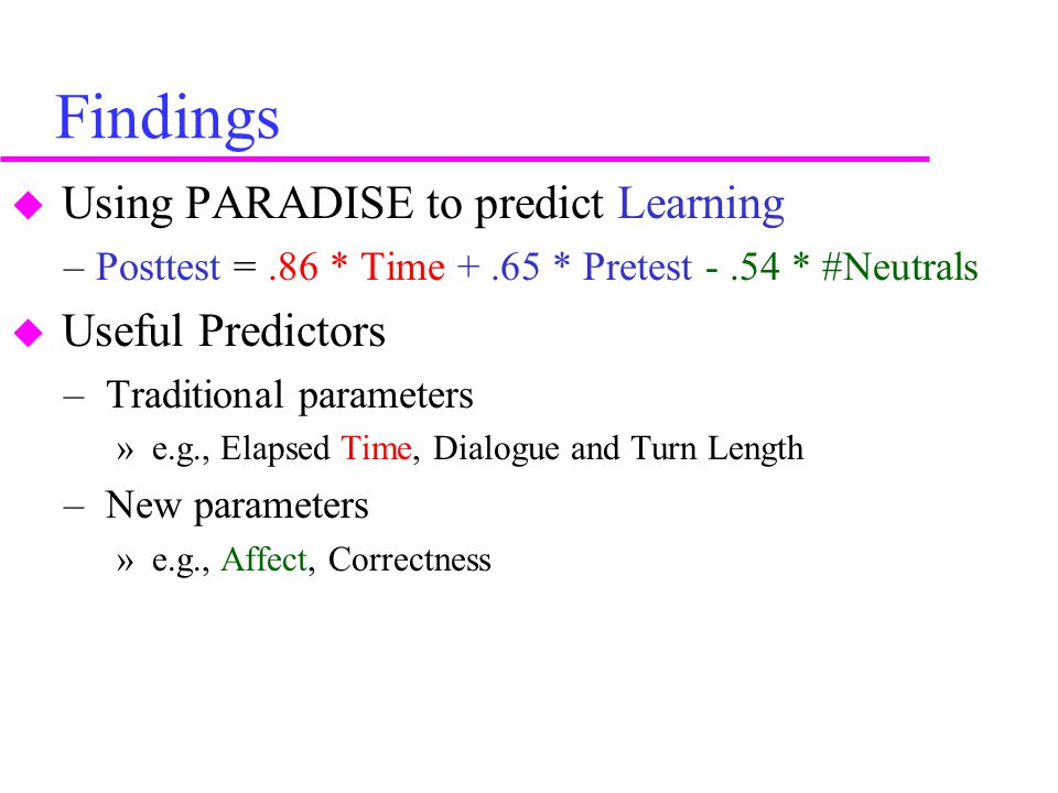 Findings  Using PARADISE to predict Learning –Posttest =.86 * Time +.65 * Pretest -.54 * #Neutrals  Useful Predictors – Traditional parameters » e.g., Elapsed Time, Dialogue and Turn Length – New parameters » e.g., Affect, Correctness