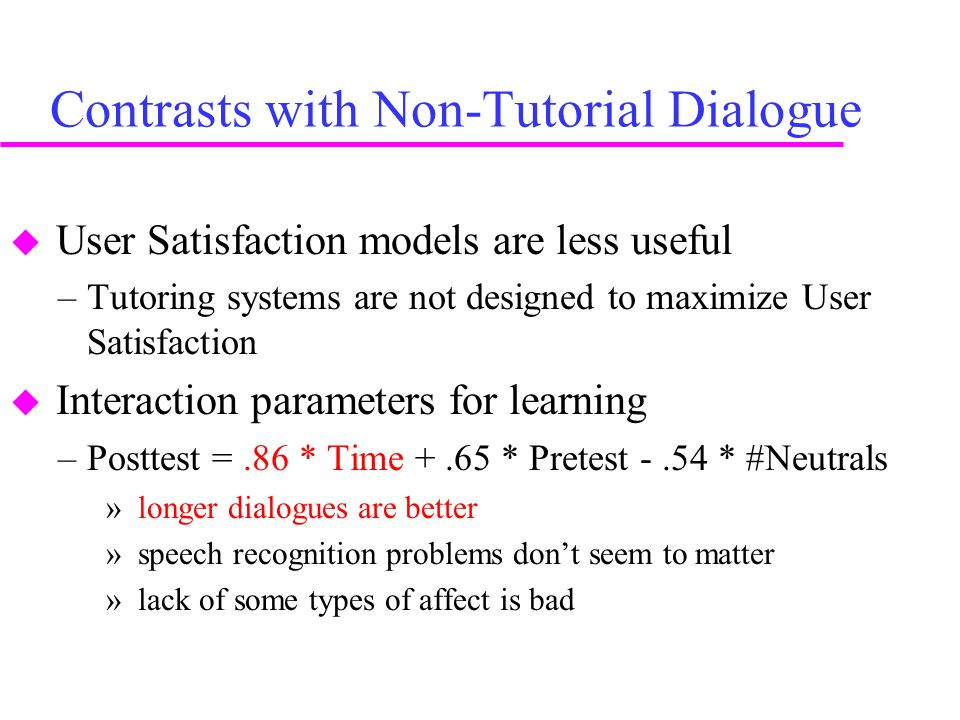 Contrasts with Non-Tutorial Dialogue  User Satisfaction models are less useful –Tutoring systems are not designed to maximize User Satisfaction  Interaction parameters for learning –Posttest =.86 * Time +.65 * Pretest -.54 * #Neutrals » longer dialogues are better » speech recognition problems don't seem to matter » lack of some types of affect is bad