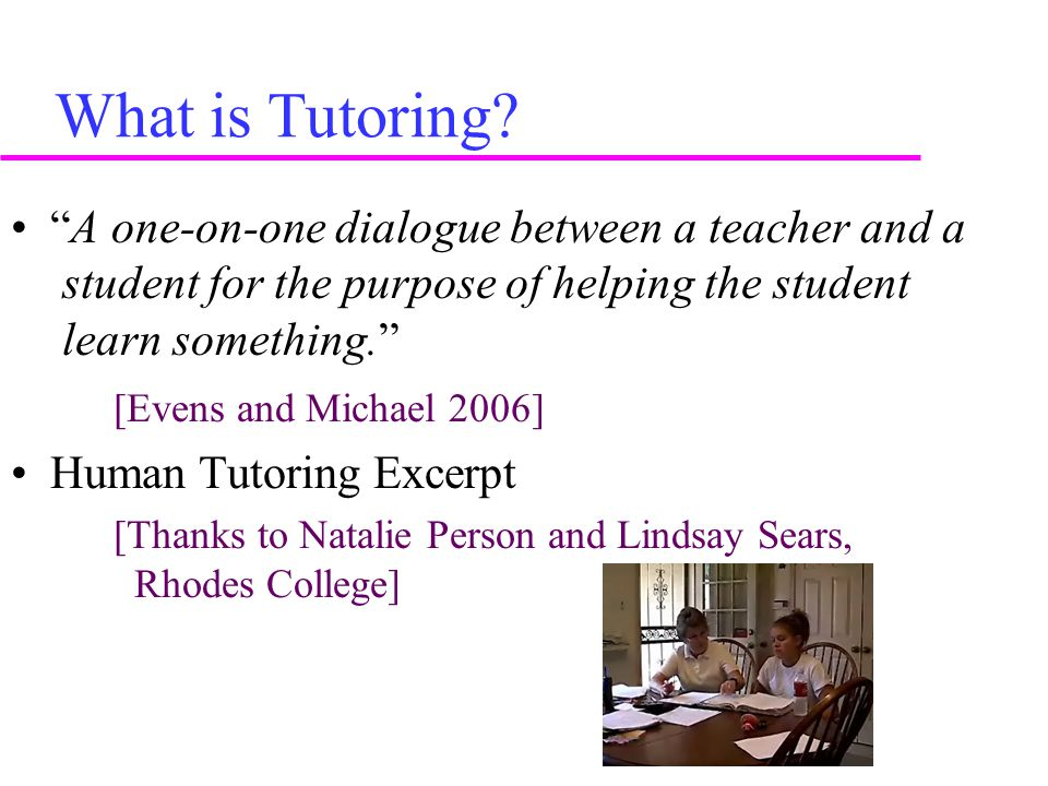 """What is Tutoring? """"A one-on-one dialogue between a teacher and a student for the purpose of helping the student learn something."""" [Evens and Michael 2"""