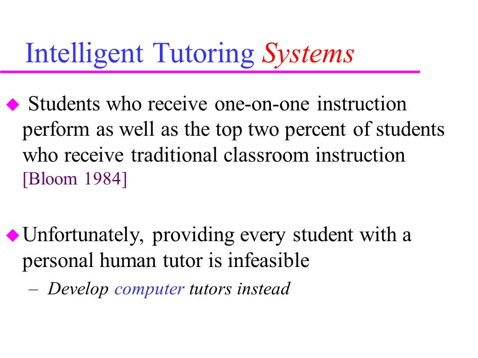 Intelligent Tutoring Systems  Students who receive one-on-one instruction perform as well as the top two percent of students who receive traditional classroom instruction [Bloom 1984]  Unfortunately, providing every student with a personal human tutor is infeasible – Develop computer tutors instead