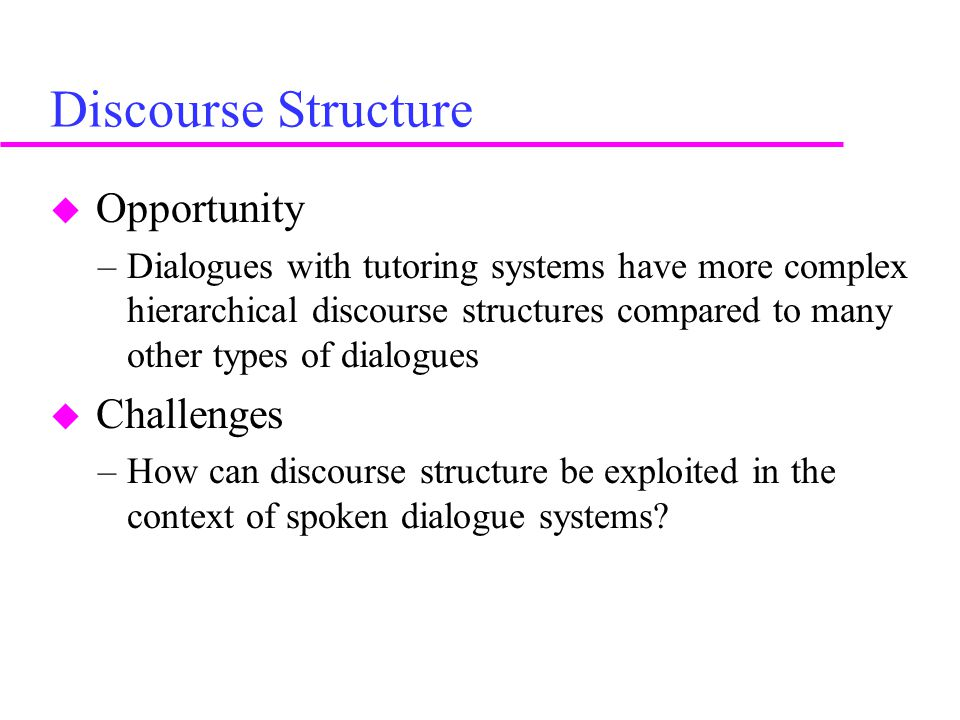 Discourse Structure  Opportunity –Dialogues with tutoring systems have more complex hierarchical discourse structures compared to many other types of dialogues  Challenges –How can discourse structure be exploited in the context of spoken dialogue systems