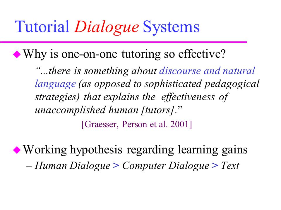 Summing Up: I  Spoken Dialogue Systems are of great interest to researchers in Intelligent Tutoring –One-on-one tutoring is a powerful technique for helping students learn –Natural language dialogue contributes in a powerful way to the efficacy of one-on-one-tutoring –Using presently available NLP technology, computer tutors can be built and can serve as a valuable aid to student learning