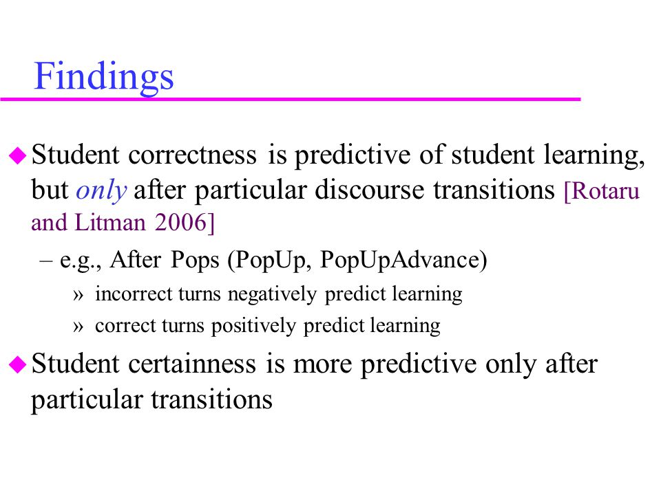 Findings  Student correctness is predictive of student learning, but only after particular discourse transitions [Rotaru and Litman 2006] –e.g., After Pops (PopUp, PopUpAdvance) » incorrect turns negatively predict learning » correct turns positively predict learning  Student certainness is more predictive only after particular transitions