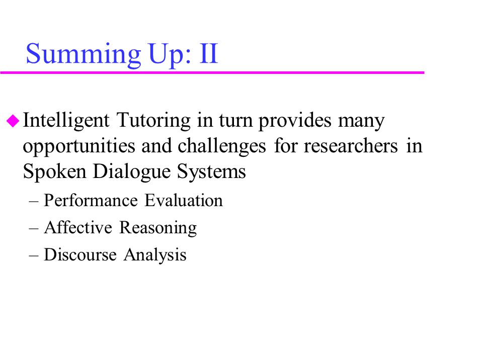 Summing Up: II  Intelligent Tutoring in turn provides many opportunities and challenges for researchers in Spoken Dialogue Systems –Performance Evaluation –Affective Reasoning –Discourse Analysis