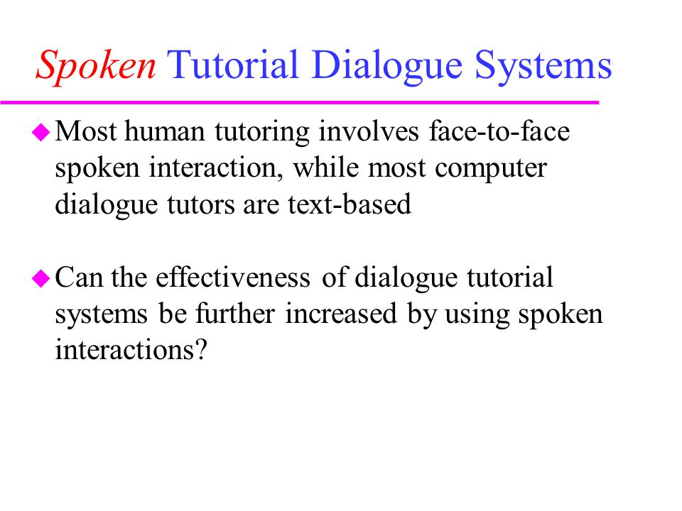 Spoken Tutorial Dialogue Systems  Most human tutoring involves face-to-face spoken interaction, while most computer dialogue tutors are text-based  Can the effectiveness of dialogue tutorial systems be further increased by using spoken interactions